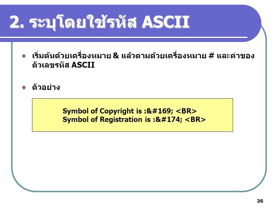 36 2. ระบุโดยใช้รหัส ASCII เริ่มต้นด้วยเครื่องหมาย & แล้วตามด้วยเครื่องหมาย # และค่าของ ตัวเลขรหัส ASCII ตัวอย่าง Symbol of Copyright is :© Symbo