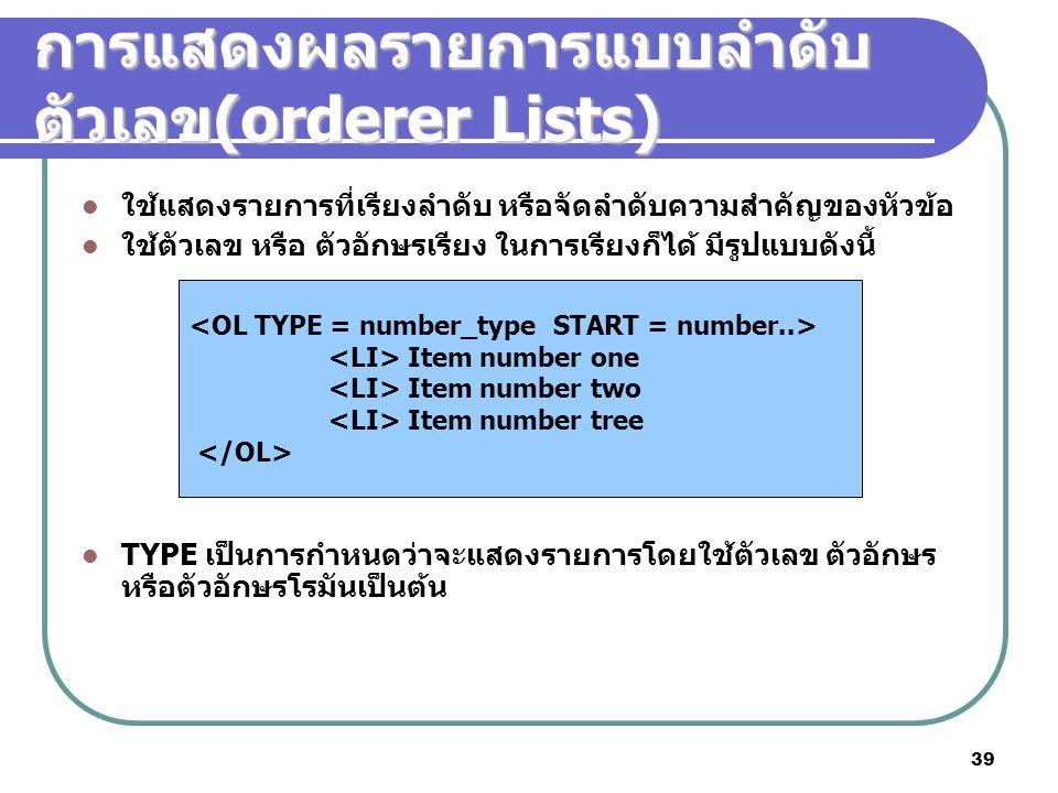 39 การแสดงผลรายการแบบลำดับ ตัวเลข (orderer Lists) ใช้แสดงรายการที่เรียงลำดับ หรือจัดลำดับความสำคัญของหัวข้อ ใช้ตัวเลข หรือ ตัวอักษรเรียง ในการเรียงก็ไ