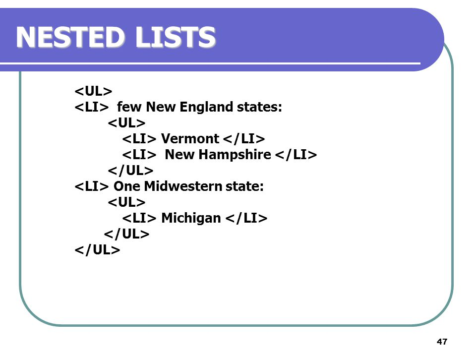 47 NESTED LISTS few New England states: Vermont New Hampshire One Midwestern state: Michigan