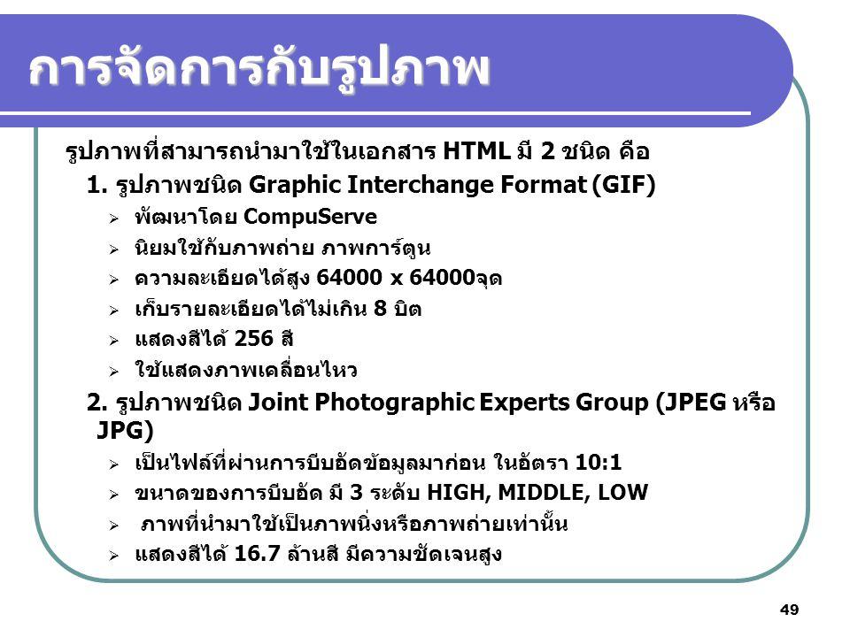 49 การจัดการกับรูปภาพ รูปภาพที่สามารถนำมาใช้ในเอกสาร HTML มี 2 ชนิด คือ 1. รูปภาพชนิด Graphic Interchange Format (GIF)  พัฒนาโดย CompuServe  นิยมใช้