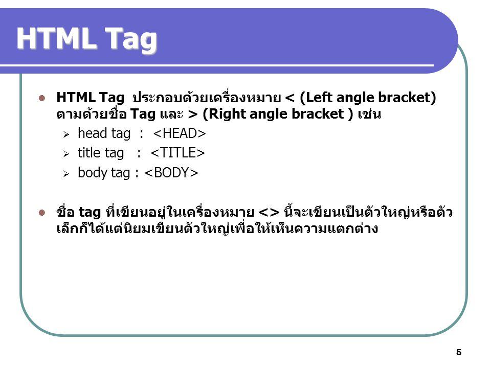 5 HTML Tag HTML Tag ประกอบด้วยเครื่องหมาย (Right angle bracket ) เช่น  head tag :  title tag :  body tag : ชื่อ tag ที่เขียนอยู่ในเครื่องหมาย <> นี