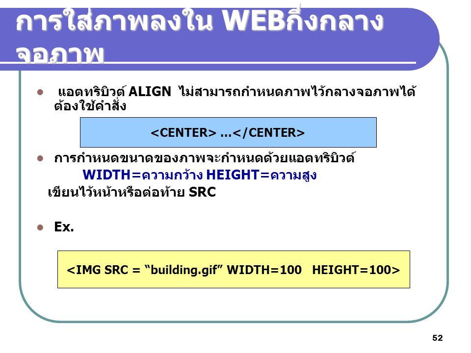 52 การใส่ภาพลงใน WEB กึ่งกลาง จอภาพ แอตทริบิวต์ ALIGN ไม่สามารถกำหนดภาพไว้กลางจอภาพได้ ต้องใช้คำสั่ง การกำหนดขนาดของภาพจะกำหนดด้วยแอตทริบิวต์ WIDTH=คว