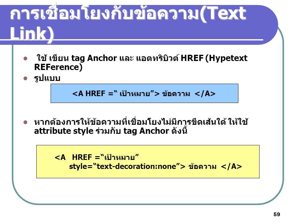 59 การเชื่อมโยงกับข้อความ (Text Link) ใช้ เขียน tag Anchor และ แอตทริบิวต์ HREF (Hypetext REFerence) รูปแบบ หากต้องการให้ข้อความที่เชื่อมโยงไม่มีการขี