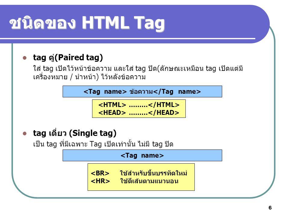 6 ชนิดของ HTML Tag tag คู่(Paired tag) ใส่ tag เปิดไว้หน้าข้อความ และใส่ tag ปิด(ลักษณะเหมือน tag เปิดแต่มี เครื่องหมาย / นำหน้า) ไว้หลังข้อความ tag เ