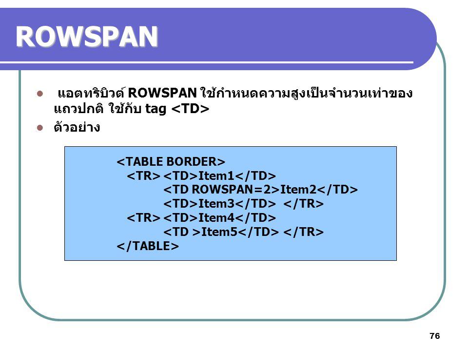 76 ROWSPAN แอตทริบิวต์ ROWSPAN ใช้กำหนดความสูงเป็นจำนวนเท่าของ แถวปกติ ใช้กับ tag ตัวอย่าง Item1 Item2 Item3 Item4 Item5