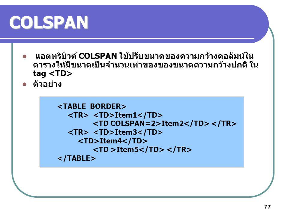 77 COLSPAN แอตทริบิวต์ COLSPAN ใช้ปรับขนาดของความกว้างคอลัมน์ใน ตารางให้มีขนาดเป็นจำนวนเท่าของของขนาดความกว้างปกติ ใน tag ตัวอย่าง Item1 Item2 Item3 I
