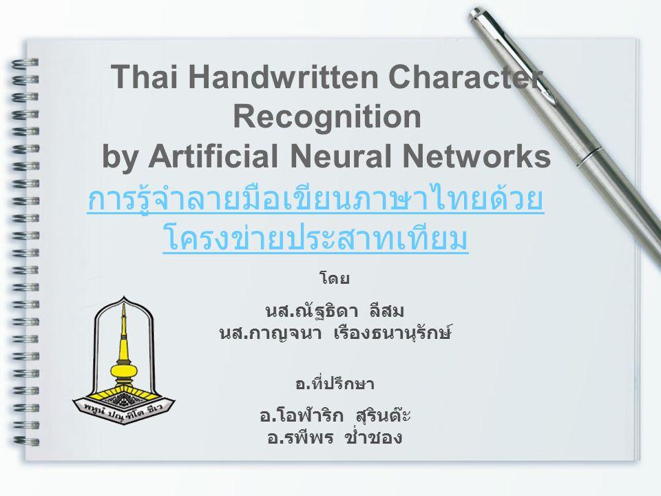 การรู้จำลายมือเขียนภาษาไทยด้วย โครงข่ายประสาทเทียม Thai Handwritten Character Recognition by Artificial Neural Networks โดย นส. ณัฐธิดา ลีสม นส. กาญจน