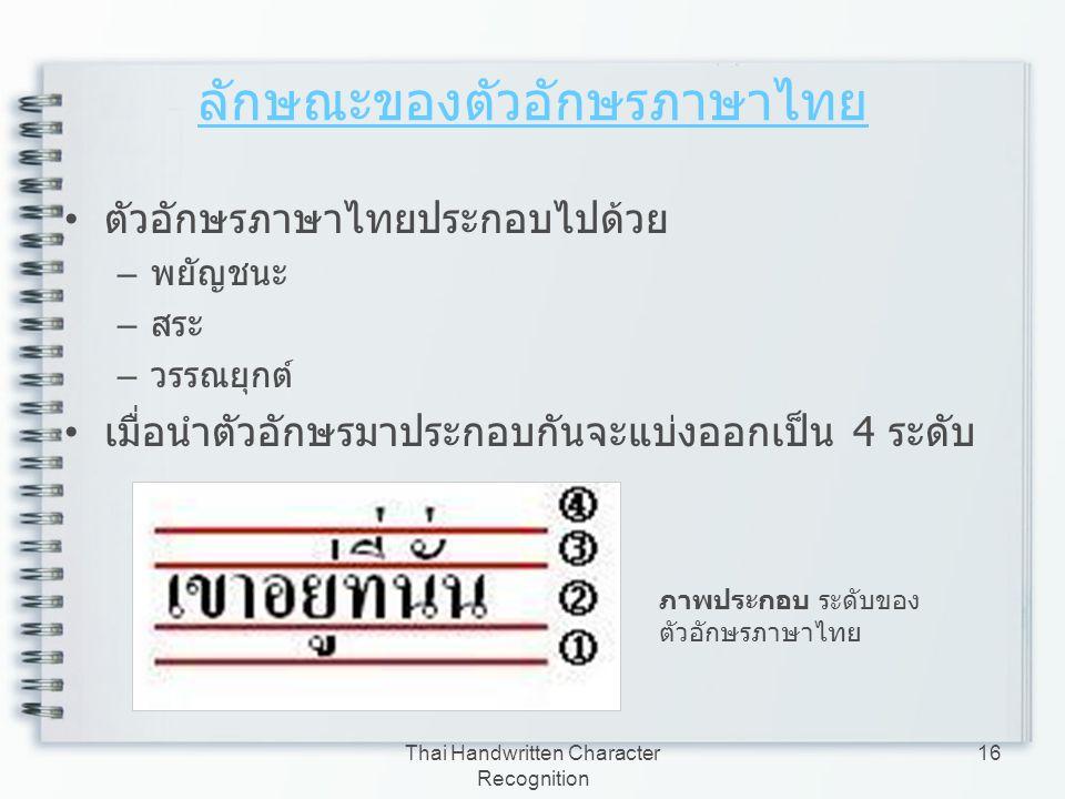 Thai Handwritten Character Recognition 16 ลักษณะของตัวอักษรภาษาไทย ตัวอักษรภาษาไทยประกอบไปด้วย – พยัญชนะ – สระ – วรรณยุกต์ เมื่อนำตัวอักษรมาประกอบกันจ