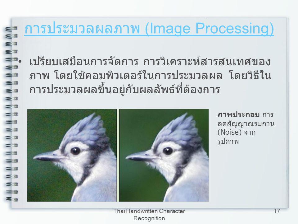 Thai Handwritten Character Recognition 17 การประมวลผลภาพ (Image Processing) เปรียบเสมือนการจัดการ การวิเคราะห์สารสนเทศของ ภาพ โดยใช้คอมพิวเตอร์ในการปร