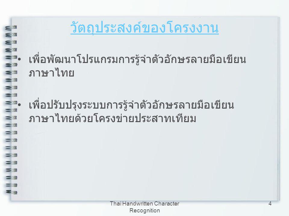 Thai Handwritten Character Recognition 4 วัตถุประสงค์ของโครงงาน เพื่อพัฒนาโปรแกรมการรู้จำตัวอักษรลายมือเขียน ภาษาไทย เพื่อปรับปรุงระบบการรู้จำตัวอักษร