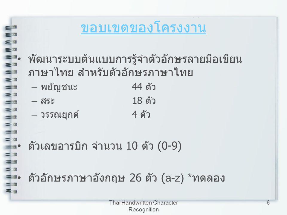 Thai Handwritten Character Recognition 6 ขอบเขตของโครงงาน พัฒนาระบบต้นแบบการรู้จำตัวอักษรลายมือเขียน ภาษาไทย สำหรับตัวอักษรภาษาไทย – พยัญชนะ 44 ตัว –