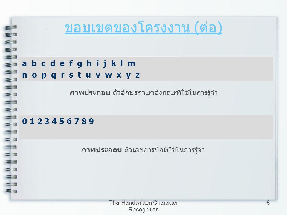 Thai Handwritten Character Recognition 8 ขอบเขตของโครงงาน ( ต่อ ) a b c d e f g h i j k l m n o p q r s t u v w x y z ภาพประกอบ ตัวอักษรภาษาอังกฤษที่ใ