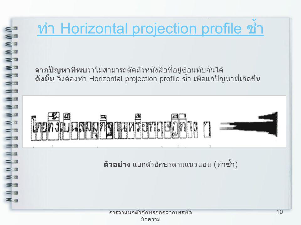 การจำแนกตัวอักษรออกจากบรรทัด ข้อความ 10 ทำ Horizontal projection profile ซ้ำ จากปัญหาที่พบว่าไม่สามารถตัดตัวหนังสือที่อยู่ซ้อนทับกันได้ ดังนั้น จึงต้อ
