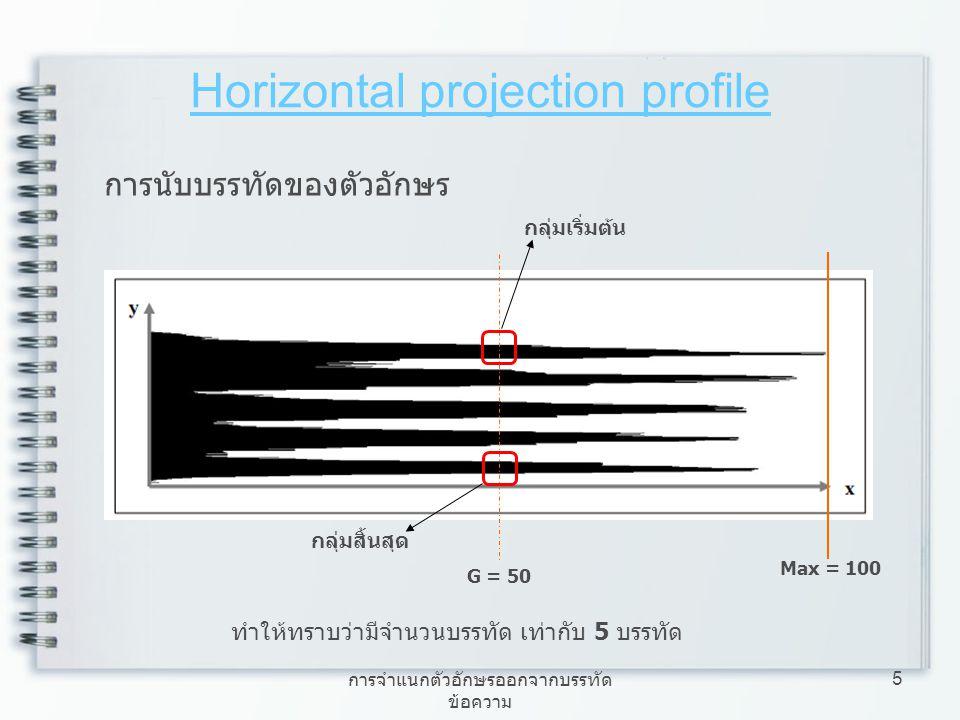 การจำแนกตัวอักษรออกจากบรรทัด ข้อความ 5 Horizontal projection profile การนับบรรทัดของตัวอักษร Max = 100 G = 50 กลุ่มเริ่มต้น กลุ่มสิ้นสุด ทำให้ทราบว่าม
