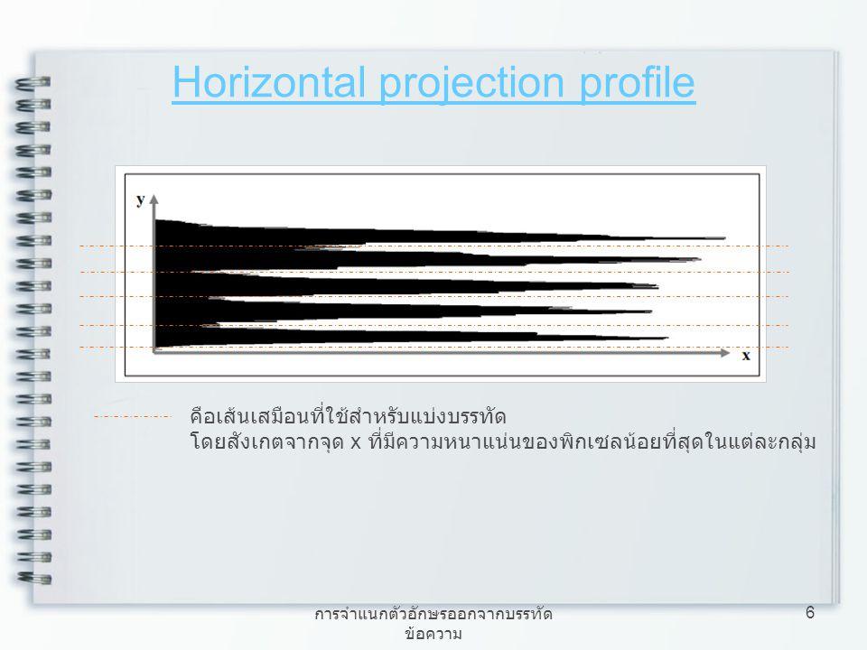 การจำแนกตัวอักษรออกจากบรรทัด ข้อความ 6 Horizontal projection profile คือเส้นเสมือนที่ใช้สำหรับแบ่งบรรทัด โดยสังเกตจากจุด x ที่มีความหนาแน่นของพิกเซลน้