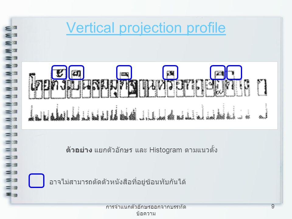 การจำแนกตัวอักษรออกจากบรรทัด ข้อความ 9 Vertical projection profile ตัวอย่าง แยกตัวอักษร และ Histogram ตามแนวตั้ง อาจไม่สามารถตัดตัวหนังสือที่อยู่ซ้อนท