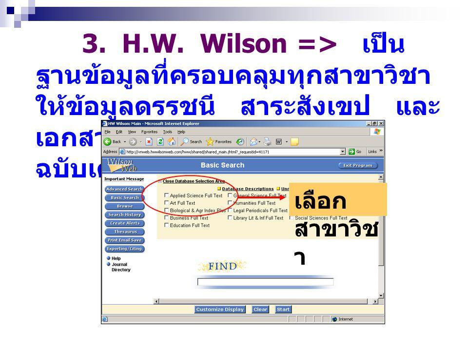 3. H.W. Wilson => เป็น ฐานข้อมูลที่ครอบคลุมทุกสาขาวิชา ให้ข้อมูลดรรชนี สาระสังเขป และ เอกสาร ฉบับเต็ม เลือก สาขาวิช า