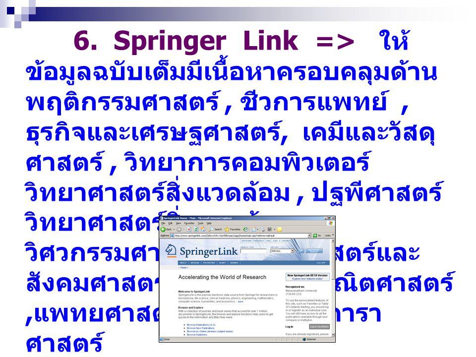 6. Springer Link => ให้ ข้อมูลฉบับเต็มมีเนื้อหาครอบคลุมด้าน พฤติกรรมศาสตร์, ชีวการแพทย์, ธุรกิจและเศรษฐศาสตร์, เคมีและวัสดุ ศาสตร์, วิทยาการคอมพิวเตอร