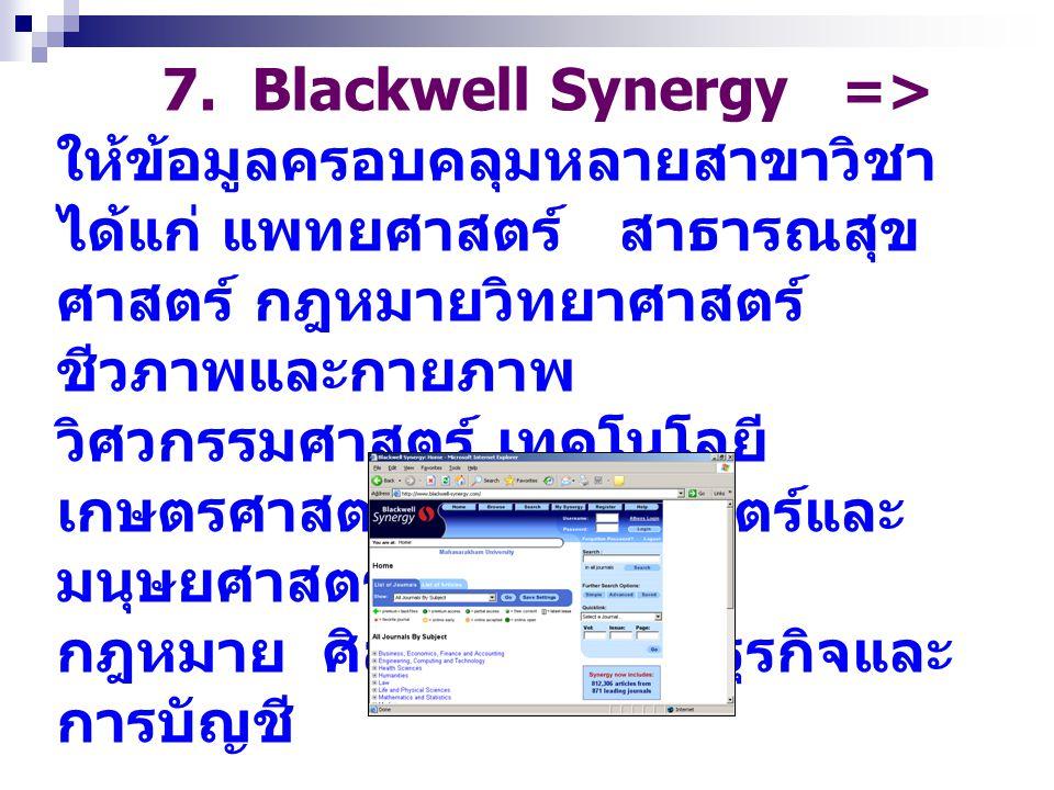 7. Blackwell Synergy => ให้ข้อมูลครอบคลุมหลายสาขาวิชา ได้แก่ แพทยศาสตร์ สาธารณสุข ศาสตร์ กฎหมายวิทยาศาสตร์ ชีวภาพและกายภาพ วิศวกรรมศาสตร์ เทคโนโลยี เก