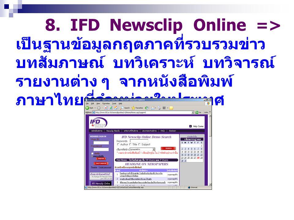 8. IFD Newsclip Online => เป็นฐานข้อมูลกฤตภาคที่รวบรวมข่าว บทสัมภาษณ์ บทวิเคราะห์ บทวิจารณ์ รายงานต่าง ๆ จากหนังสือพิมพ์ ภาษาไทยที่จำหน่ายในประเทศ