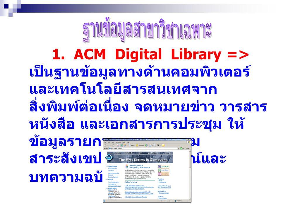 1. ACM Digital Library => เป็นฐานข้อมูลทางด้านคอมพิวเตอร์ และเทคโนโลยีสารสนเทศจาก สิ่งพิมพ์ต่อเนื่อง จดหมายข่าว วารสาร หนังสือ และเอกสารการประชุม ให้