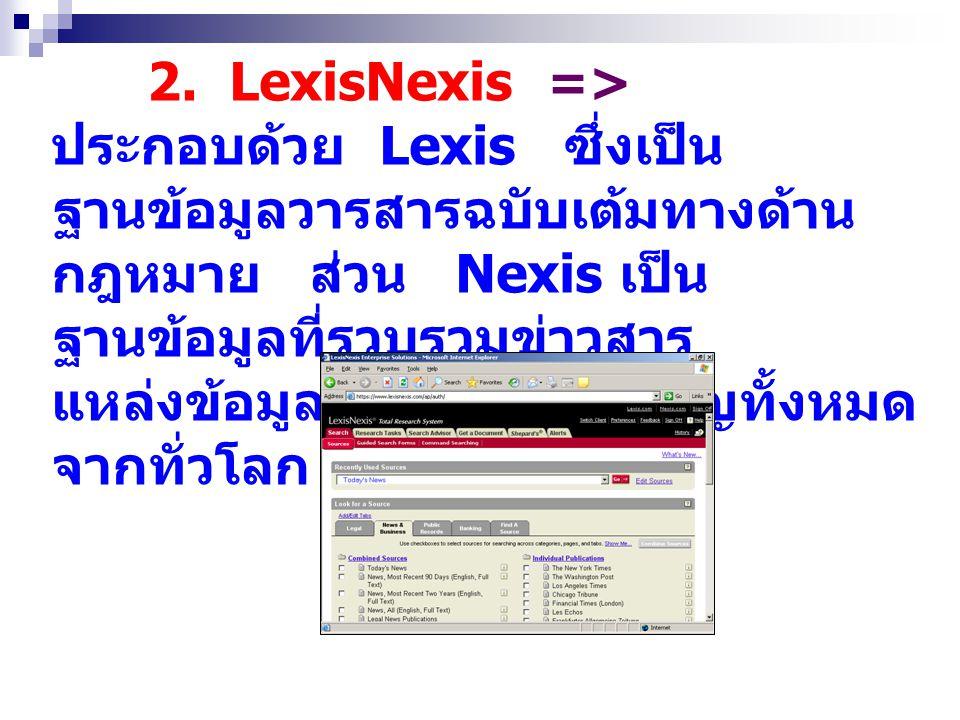 2. LexisNexis => ประกอบด้วย Lexis ซึ่งเป็น ฐานข้อมูลวารสารฉบับเต้มทางด้าน กฎหมาย ส่วน Nexis เป็น ฐานข้อมูลที่รวบรวมข่าวสาร แหล่งข้อมูลทางธุรกิจที่สำคั