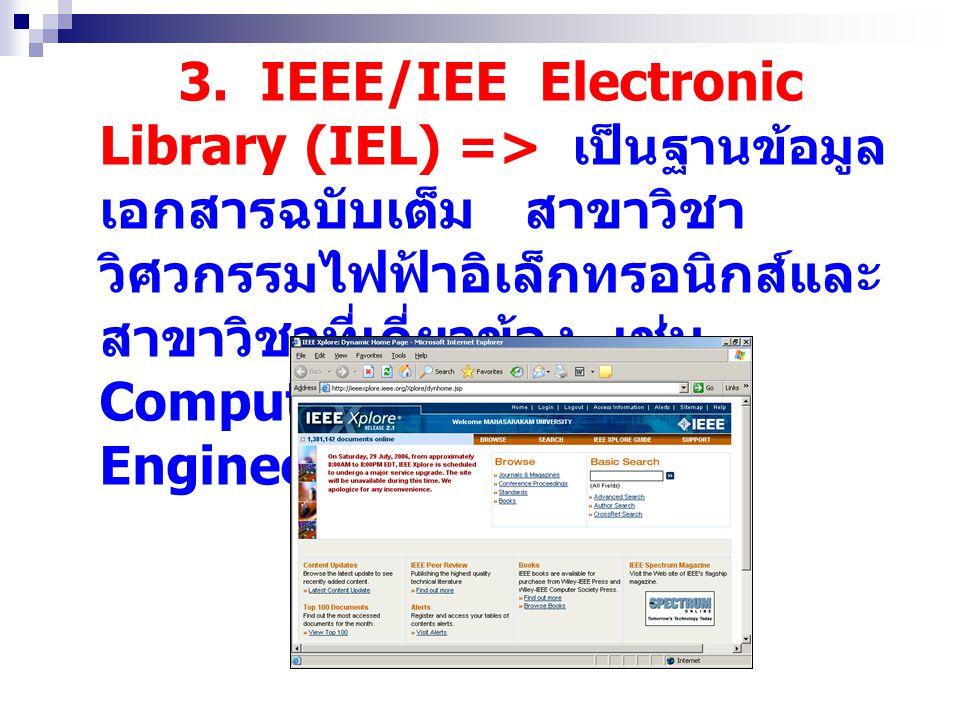 3. IEEE/IEE Electronic Library (IEL) => เป็นฐานข้อมูล เอกสารฉบับเต็ม สาขาวิชา วิศวกรรมไฟฟ้าอิเล็กทรอนิกส์และ สาขาวิชาที่เกี่ยวข้อง เช่น Computer Scien