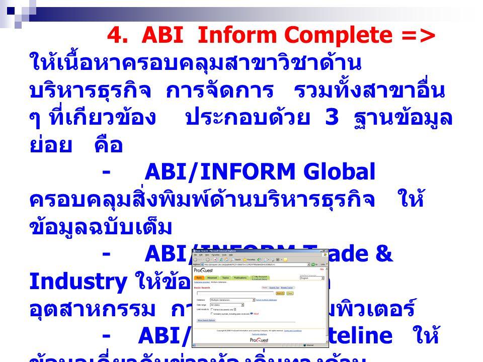 4. ABI Inform Complete => ให้เนื้อหาครอบคลุมสาขาวิชาด้าน บริหารธุรกิจ การจัดการ รวมทั้งสาขาอื่น ๆ ที่เกียวข้อง ประกอบด้วย 3 ฐานข้อมูล ย่อย คือ - ABI/I