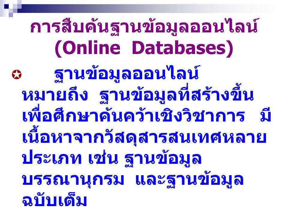 การสืบค้นฐานข้อมูลออนไลน์ (Online Databases)  ฐานข้อมูลออนไลน์ หมายถึง ฐานข้อมูลที่สร้างขึ้น เพื่อศึกษาค้นคว้าเชิงวิชาการ มี เนื้อหาจากวัสดุสารสนเทศห