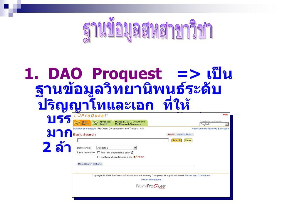 1. DAO Proquest => เป็น ฐานข้อมูลวิทยานิพนธ์ระดับ ปริญญาโทและเอก ที่ให้ บรรณานุกรมและบทคัดย่อ มากกว่า 2 ล้านรายการ