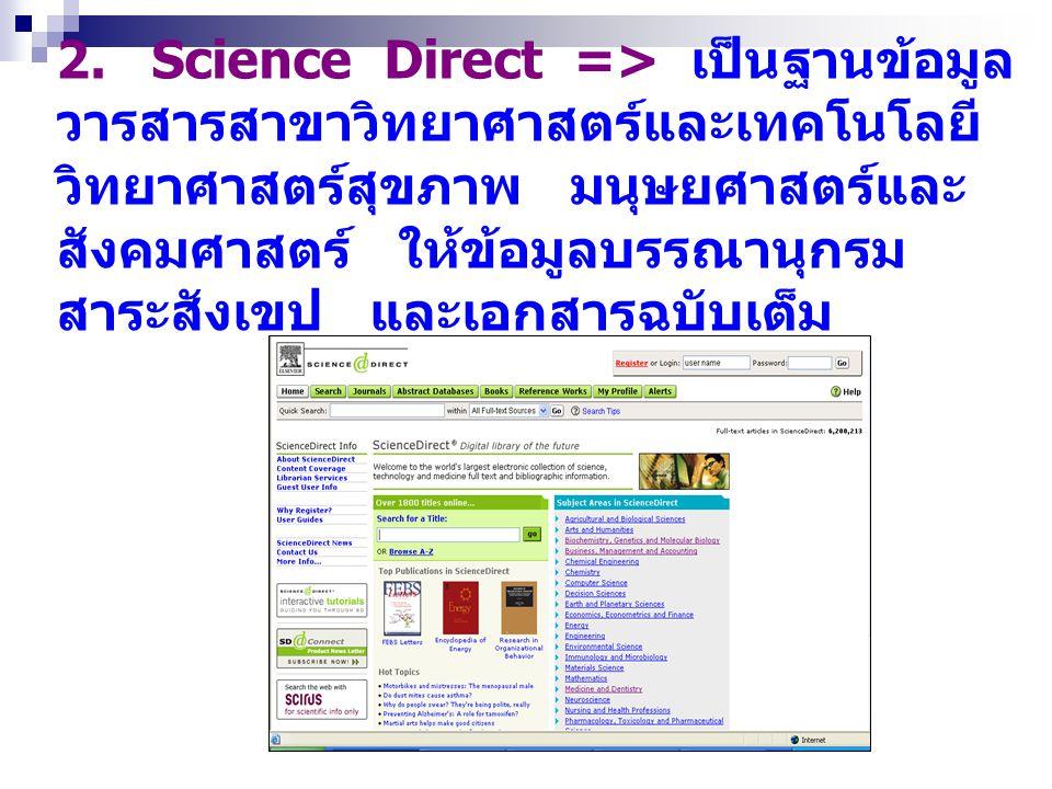 2. Science Direct => เป็นฐานข้อมูล วารสารสาขาวิทยาศาสตร์และเทคโนโลยี วิทยาศาสตร์สุขภาพ มนุษยศาสตร์และ สังคมศาสตร์ ให้ข้อมูลบรรณานุกรม สาระสังเขป และเอ
