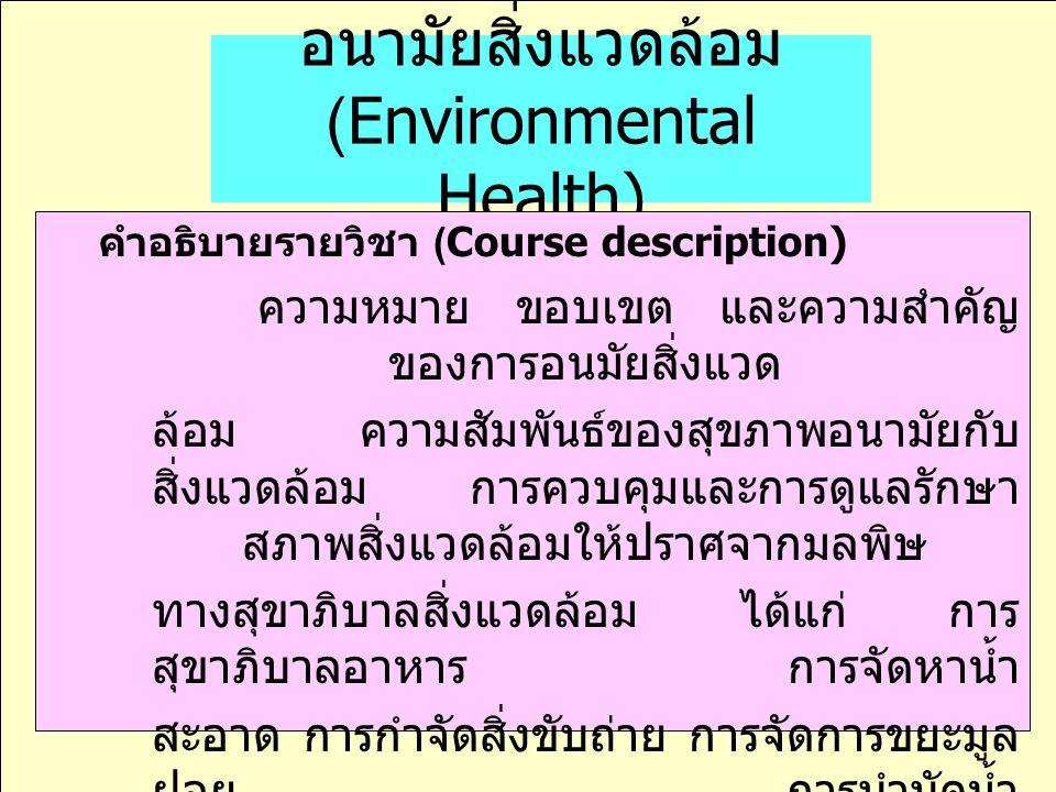 อนามัยสิ่งแวดล้อม (Environmental Health) คำอธิบายรายวิชา (Course description) ความหมาย ขอบเขต และความสำคัญ ของการอนมัยสิ่งแวด ล้อม ความสัมพันธ์ของสุขภ