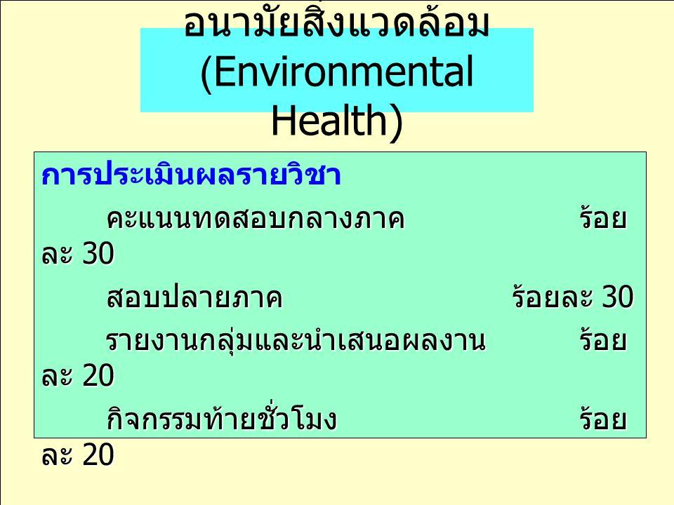 อนามัยสิ่งแวดล้อม (Environmental Health) การประเมินผลรายวิชา คะแนนทดสอบกลางภาค ร้อย ละ 30 คะแนนทดสอบกลางภาค ร้อย ละ 30 สอบปลายภาค ร้อยละ 30 สอบปลายภาค