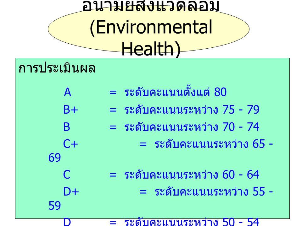 อนามัยสิ่งแวดล้อม (Environmental Health) การประเมินผล A= ระดับคะแนนตั้งแต่ 80 B+= ระดับคะแนนระหว่าง 75 - 79 B= ระดับคะแนนระหว่าง 70 - 74 C+= ระดับคะแน