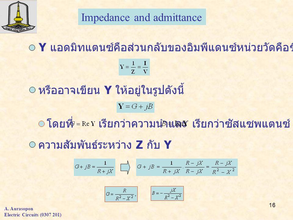 16 A. Aurasopon Electric Circuits (0307 201) Impedance and admittance Y แอดมิทแตนซ์คือส่วนกลับของอิมพีแดนซ์หน่วยวัดคือซีเมนส์ หรืออาจเขียน Y ให้อยู่ใน