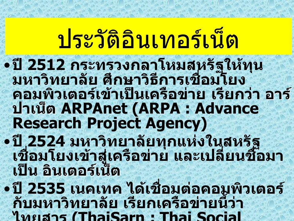 ประวัติอินเทอร์เน็ต อาร์ ปาเน็ต ปี 2512 กระทรวงกลาโหมสหรัฐให้ทุน มหาวิทยาลัย ศึกษาวิธีการเชื่อมโยง คอมพิวเตอร์เข้าเป็นเครือข่าย เรียกว่า อาร์ ปาเน็ต ARPAnet (ARPA : Advance Research Project Agency) อินเตอร์เน็ต ปี 2524 มหาวิทยาลัยทุกแห่งในสหรัฐ เชื่อมโยงเข้าสู่เครือข่าย และเปลี่ยนชื่อมา เป็น อินเตอร์เน็ต ปี 2535 เนคเทค ได้เชื่อมต่อคอมพิวเตอร์ กับมหาวิทยาลัย เรียกเครือข่ายนี้ว่า ไทยสาร (ThaiSarn : Thai Social Scientific Academic & Research Network) เพื่อแลกเปลี่ยนข้อมูลข่าวสาร ความรู้ตลอดจนข้อคิดเห็นของ นักวิจัย นักวิชาการ โดยจุดแรกที่มีการเชื่อมโยง เข้ากับอินเตอร์เน็ต