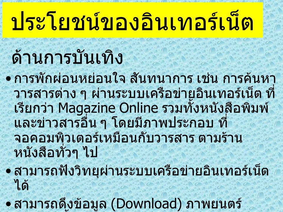 ประโยชน์ของอินเทอร์เน็ต ด้านการบันเทิง การพักผ่อนหย่อนใจ สันทนาการ เช่น การค้นหา วารสารต่าง ๆ ผ่านระบบเครือข่ายอินเทอร์เน็ต ที่ เรียกว่า Magazine Online รวมทั้งหนังสือพิมพ์ และข่าวสารอื่น ๆ โดยมีภาพประกอบ ที่ จอคอมพิวเตอร์เหมือนกับวารสาร ตามร้าน หนังสือทั่วๆ ไป สามารถฟังวิทยุผ่านระบบเครือข่ายอินเทอร์เน็ต ได้ สามารถดึงข้อมูล (Download) ภาพยนตร์ ตัวอย่างทั้งภาพยนตร์ใหม่ และเก่า มาดูได้