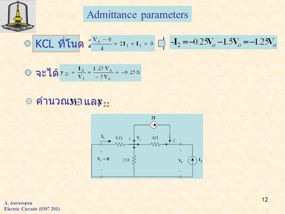12 A. Aurasopon Electric Circuits (0307 201) Admittance parameters KCL ที่โนด 2 จะได้ คำนวณหา และ