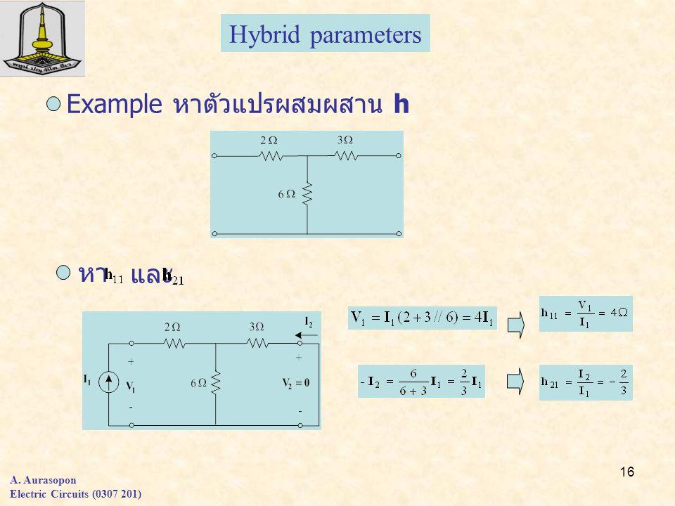 16 A. Aurasopon Electric Circuits (0307 201) Hybrid parameters Example หาตัวแปรผสมผสาน h หา และ