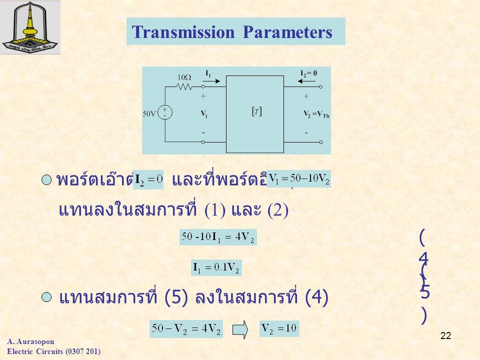 22 Transmission Parameters พอร์ตเอ๊าต์พุต และที่พอร์ตอินพุต แทนลงในสมการที่ (1) และ (2) (4)(4) (5)(5) แทนสมการที่ (5) ลงในสมการที่ (4) A.