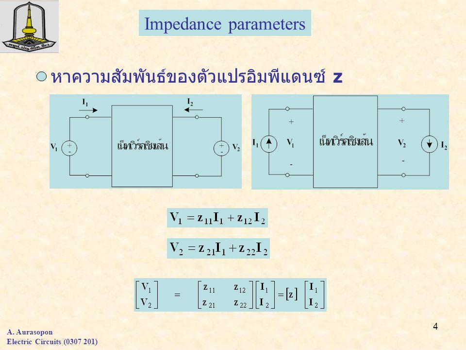 4 A. Aurasopon Electric Circuits (0307 201) หาความสัมพันธ์ของตัวแปรอิมพีแดนซ์ z Impedance parameters