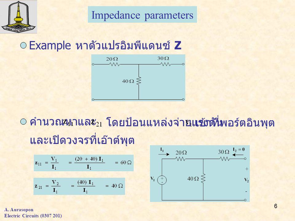 6 A. Aurasopon Electric Circuits (0307 201) Example หาตัวแปรอิมพีแดนซ์ Z คำนวณหา และ โดยป้อนแหล่งจ่ายแรงดัน และเปิดวงจรที่เอ๊าต์พุต เข้าที่พอร์ตอินพุต