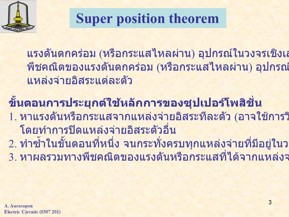 3 A. Aurasopon Electric Circuits (0307 201) Super position theorem แรงดันตกคร่อม ( หรือกระแสไหลผ่าน ) อุปกรณ์ในวงจรเชิงเส้นใดๆคือผลรวมทาง พีชคณิตของแร
