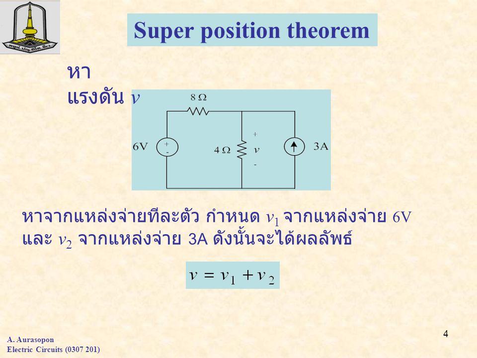 4 A. Aurasopon Electric Circuits (0307 201) Super position theorem หา แรงดัน v หาจากแหล่งจ่ายทีละตัว กำหนด v 1 จากแหล่งจ่าย 6V และ v 2 จากแหล่งจ่าย 3A