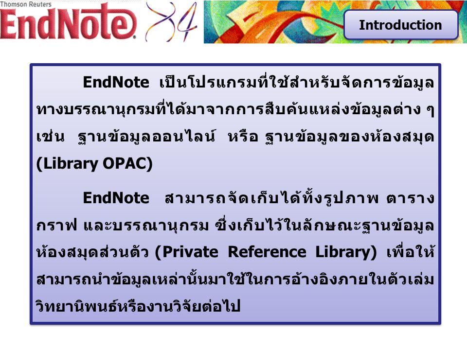 EndNote เป็นโปรแกรมที่ใช้สำหรับจัดการข้อมูล ทางบรรณานุกรมที่ได้มาจากการสืบค้นแหล่งข้อมูลต่าง ๆ เช่น ฐานข้อมูลออนไลน์ หรือ ฐานข้อมูลของห้องสมุด (Library OPAC) EndNote สามารถจัดเก็บได้ทั้งรูปภาพ ตาราง กราฟ และบรรณานุกรม ซึ่งเก็บไว้ในลักษณะฐานข้อมูล ห้องสมุดส่วนตัว (Private Reference Library) เพื่อให้ สามารถนำข้อมูลเหล่านั้นมาใช้ในการอ้างอิงภายในตัวเล่ม วิทยานิพนธ์หรืองานวิจัยต่อไป EndNote เป็นโปรแกรมที่ใช้สำหรับจัดการข้อมูล ทางบรรณานุกรมที่ได้มาจากการสืบค้นแหล่งข้อมูลต่าง ๆ เช่น ฐานข้อมูลออนไลน์ หรือ ฐานข้อมูลของห้องสมุด (Library OPAC) EndNote สามารถจัดเก็บได้ทั้งรูปภาพ ตาราง กราฟ และบรรณานุกรม ซึ่งเก็บไว้ในลักษณะฐานข้อมูล ห้องสมุดส่วนตัว (Private Reference Library) เพื่อให้ สามารถนำข้อมูลเหล่านั้นมาใช้ในการอ้างอิงภายในตัวเล่ม วิทยานิพนธ์หรืองานวิจัยต่อไป Introduction