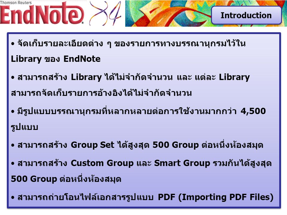 จัดเก็บรายละเอียดต่าง ๆ ของรายการทางบรรณานุกรมไว้ใน Library ของ EndNote สามารถสร้าง Library ได้ไม่จำกัดจำนวน และ แต่ละ Library สามารถจัดเก็บรายการอ้างอิงได้ไม่จำกัดจำนวน มีรูปแบบบรรณานุกรมที่หลากหลายต่อการใช้งานมากกว่า 4,500 รูปแบบ สามารถสร้าง Group Set ได้สูงสุด 500 Group ต่อหนึ่งห้องสมุด สามารถสร้าง Custom Group และ Smart Group รวมกันได้สูงสุด 500 Group ต่อหนึ่งห้องสมุด สามารถถ่ายโอนไฟล์เอกสารรูปแบบ PDF (Importing PDF Files) จัดเก็บรายละเอียดต่าง ๆ ของรายการทางบรรณานุกรมไว้ใน Library ของ EndNote สามารถสร้าง Library ได้ไม่จำกัดจำนวน และ แต่ละ Library สามารถจัดเก็บรายการอ้างอิงได้ไม่จำกัดจำนวน มีรูปแบบบรรณานุกรมที่หลากหลายต่อการใช้งานมากกว่า 4,500 รูปแบบ สามารถสร้าง Group Set ได้สูงสุด 500 Group ต่อหนึ่งห้องสมุด สามารถสร้าง Custom Group และ Smart Group รวมกันได้สูงสุด 500 Group ต่อหนึ่งห้องสมุด สามารถถ่ายโอนไฟล์เอกสารรูปแบบ PDF (Importing PDF Files) Introduction