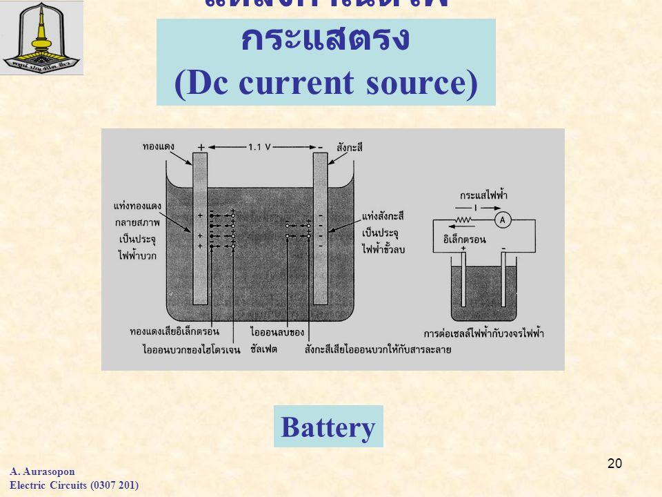 20 แหล่งกำเนิดไฟ กระแสตรง (Dc current source) Battery A. Aurasopon Electric Circuits (0307 201)