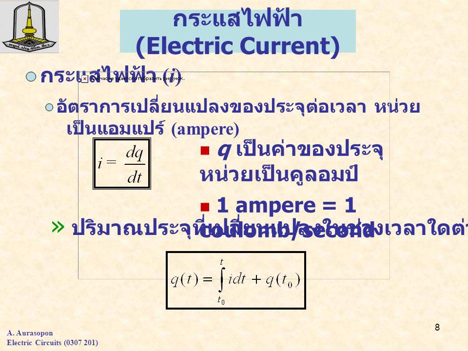 8 กระแสไฟฟ้า (Electric Current) q เป็นค่าของประจุ หน่วยเป็นคูลอมป์ 1 ampere = 1 coulomb/second กระแสไฟฟ้า (i) อัตราการเปลี่ยนแปลงของประจุต่อเวลา หน่วย เป็นแอมแปร์ (ampere) » ปริมาณประจุที่เปลี่ยนแปลงในช่วงเวลาใดต่างๆ A.