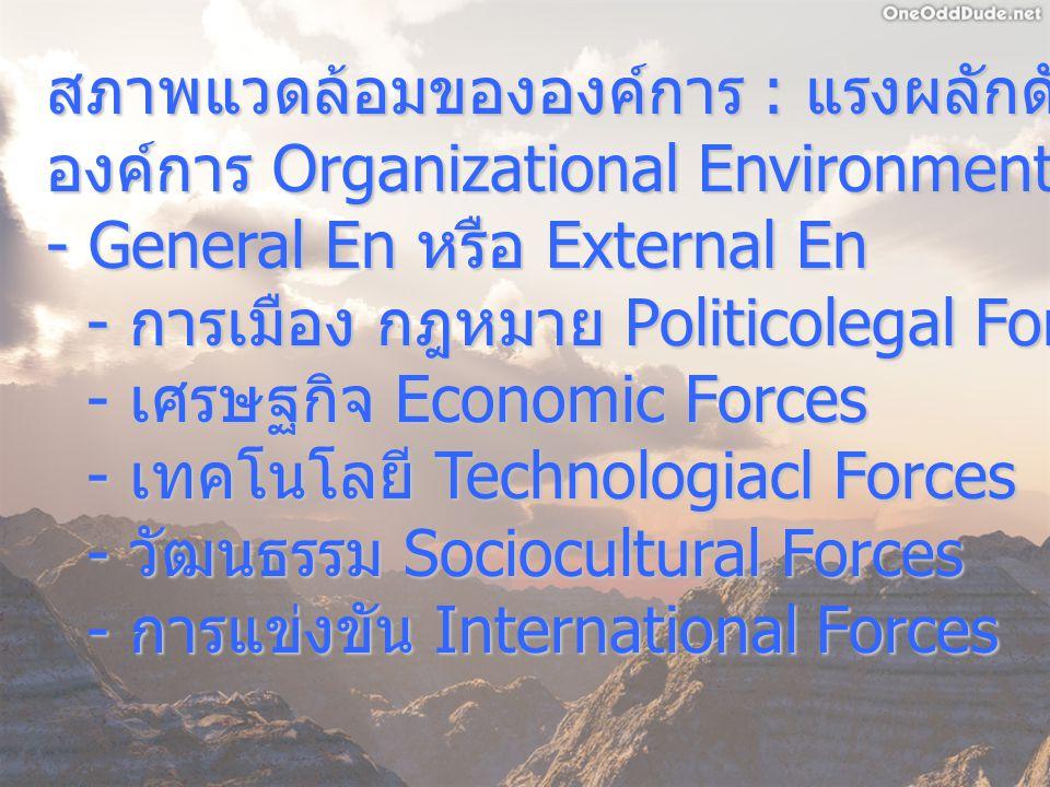 สภาพแวดล้อมขององค์การ : แรงผลักดันต่างๆ ที่มีต่อ องค์การ Organizational Environment - General En หรือ External En - การเมือง กฎหมาย Politicolegal Forc