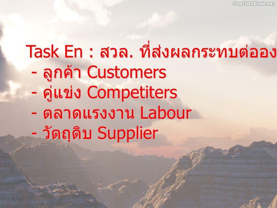 Task En : สวล. ที่ส่งผลกระทบต่อองค์การโดยตรง - ลูกค้า Customers - ลูกค้า Customers - คู่แข่ง Competiters - คู่แข่ง Competiters - ตลาดแรงงาน Labour - ต